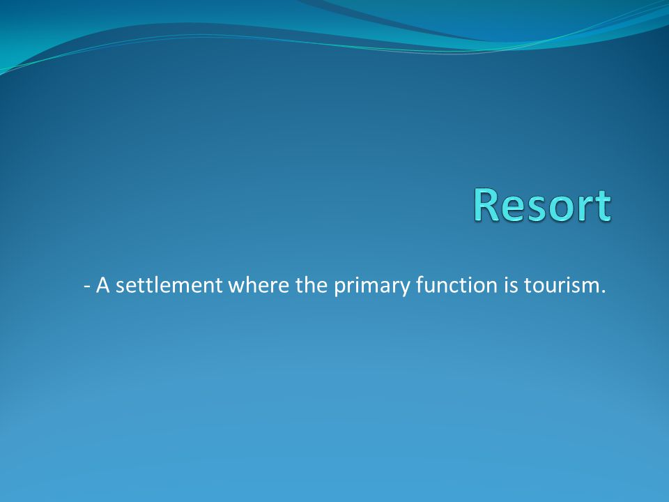 - A settlement where the primary function is tourism.