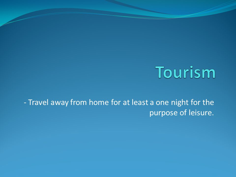 - Travel away from home for at least a one night for the purpose of leisure.