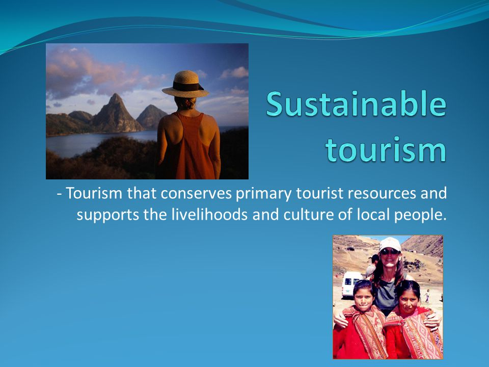 - Tourism that conserves primary tourist resources and supports the livelihoods and culture of local people.