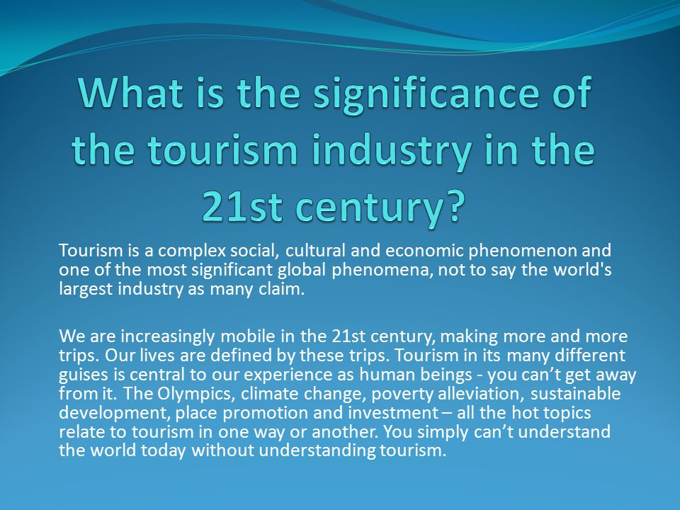 Tourism is a complex social, cultural and economic phenomenon and one of the most significant global phenomena, not to say the world s largest industry as many claim.
