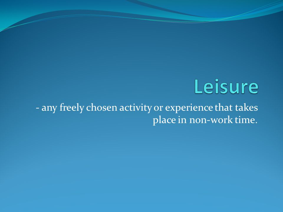 - any freely chosen activity or experience that takes place in non-work time.