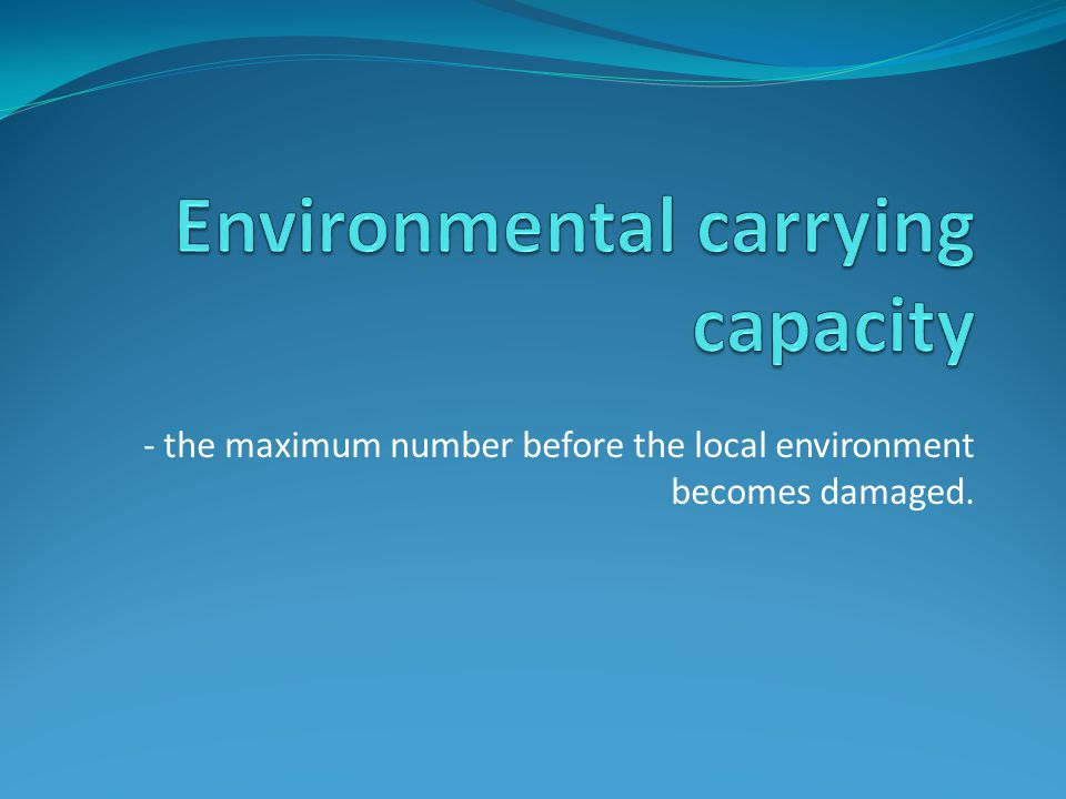 - the maximum number before the local environment becomes damaged.