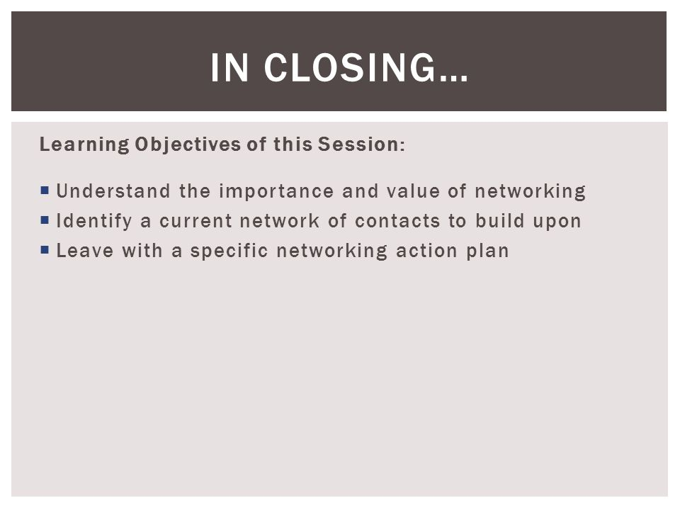 Learning Objectives of this Session:  Understand the importance and value of networking  Identify a current network of contacts to build upon  Leave with a specific networking action plan IN CLOSING…