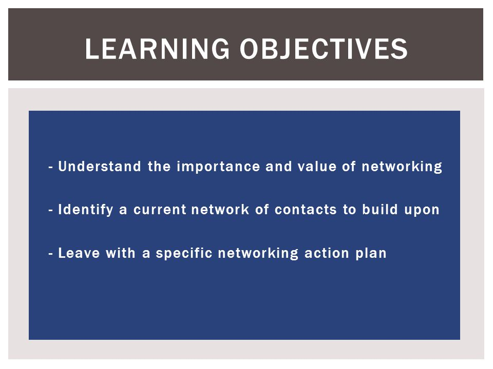  - Understand the importance and value of networking  - Identify a current network of contacts to build upon  - Leave with a specific networking action plan LEARNING OBJECTIVES