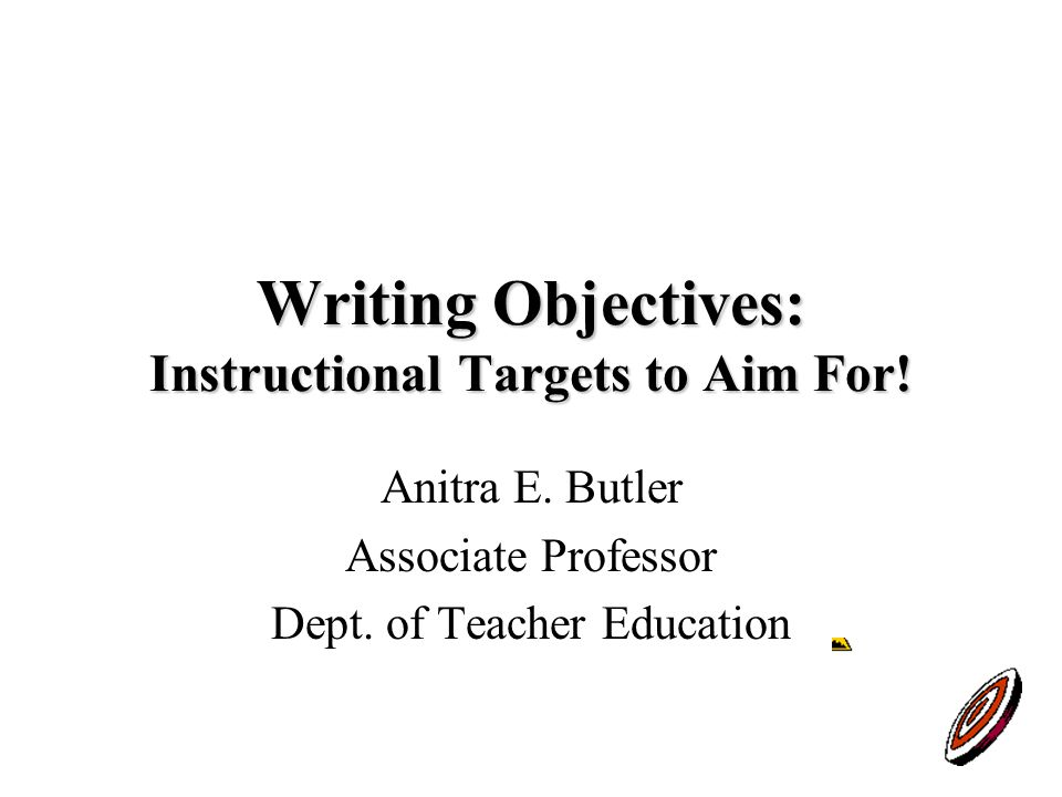 Writing Objectives: Instructional Targets to Aim For.