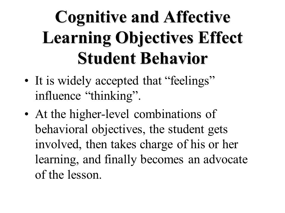 Cognitive and Affective Learning Objectives Effect Student Behavior It is widely accepted that feelings influence thinking .