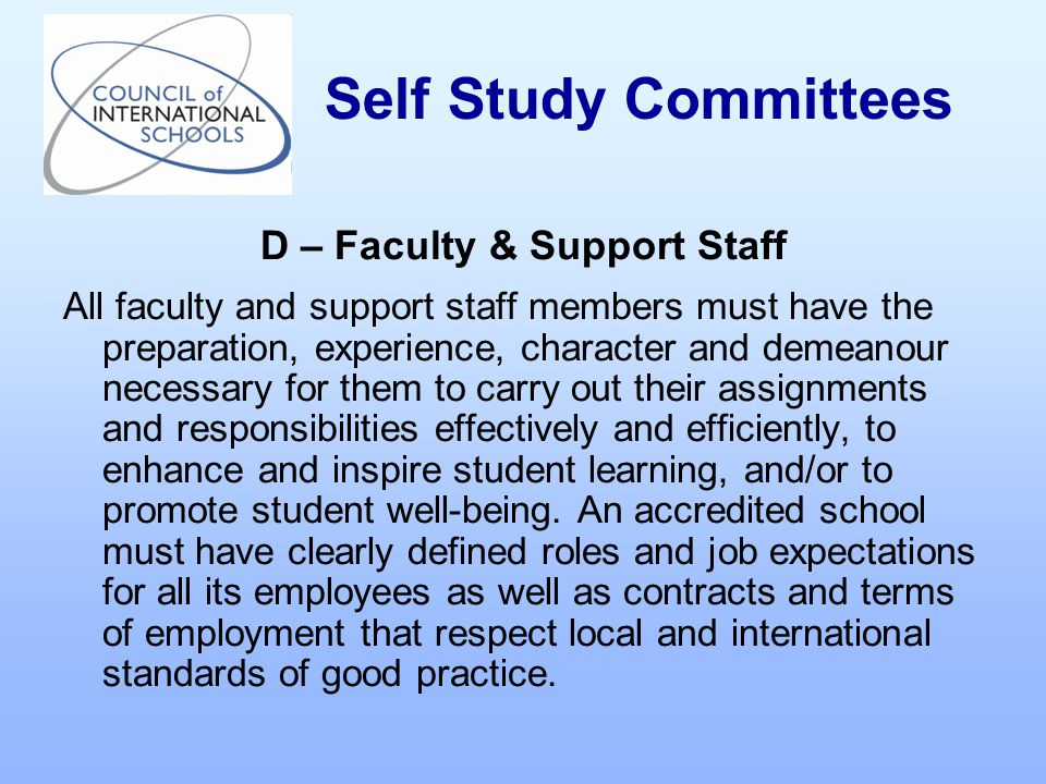 D – Faculty & Support Staff All faculty and support staff members must have the preparation, experience, character and demeanour necessary for them to carry out their assignments and responsibilities effectively and efficiently, to enhance and inspire student learning, and/or to promote student well-being.