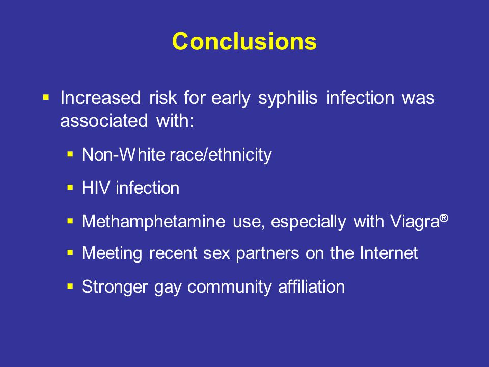 Conclusions  Increased risk for early syphilis infection was associated with:  Non-White race/ethnicity  HIV infection  Methamphetamine use, especially with Viagra ®  Meeting recent sex partners on the Internet  Stronger gay community affiliation