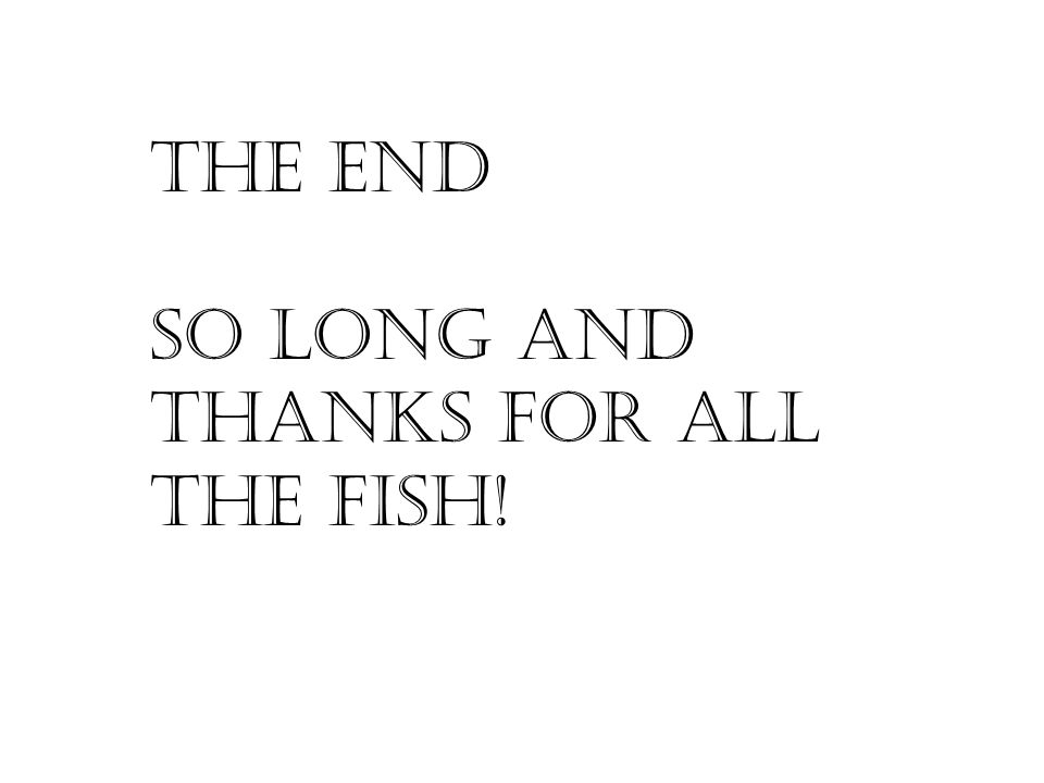 THE END SO long and THANKS for all the fish!
