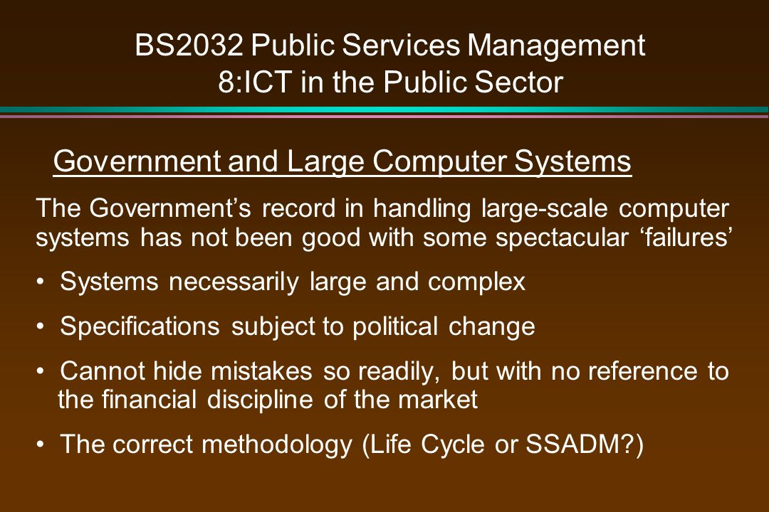 BS2032 Public Services Management 8:ICT in the Public Sector Government and Large Computer Systems The Government's record in handling large-scale computer systems has not been good with some spectacular 'failures' Systems necessarily large and complex Specifications subject to political change Cannot hide mistakes so readily, but with no reference to the financial discipline of the market The correct methodology (Life Cycle or SSADM )