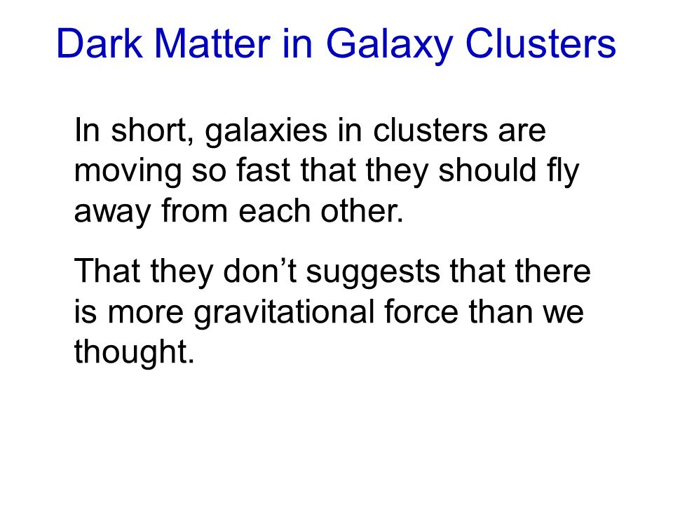 Dark Matter in Galaxy Clusters In short, galaxies in clusters are moving so fast that they should fly away from each other.