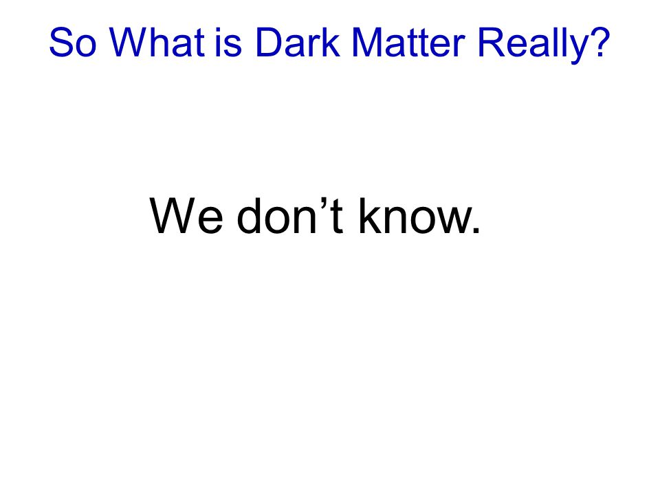 So What is Dark Matter Really We don't know.