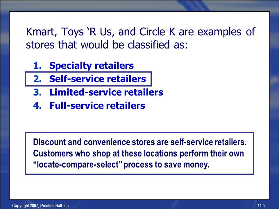 Copyright 2007, Prentice-Hall Inc.11-5 Kmart, Toys 'R Us, and Circle K are examples of stores that would be classified as: 1.Specialty retailers 2.Self-service retailers 3.Limited-service retailers 4.Full-service retailers Discount and convenience stores are self-service retailers.