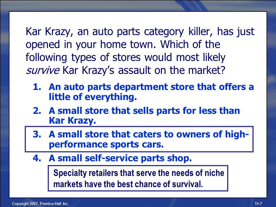 Copyright 2007, Prentice-Hall Inc.11-7 Kar Krazy, an auto parts category killer, has just opened in your home town.