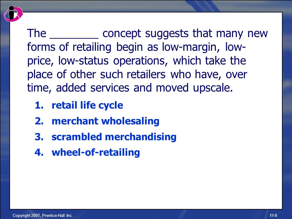 Copyright 2007, Prentice-Hall Inc.11-8 The ________ concept suggests that many new forms of retailing begin as low-margin, low- price, low-status operations, which take the place of other such retailers who have, over time, added services and moved upscale.