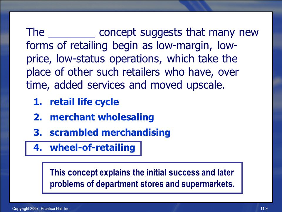 Copyright 2007, Prentice-Hall Inc.11-9 The ________ concept suggests that many new forms of retailing begin as low-margin, low- price, low-status operations, which take the place of other such retailers who have, over time, added services and moved upscale.