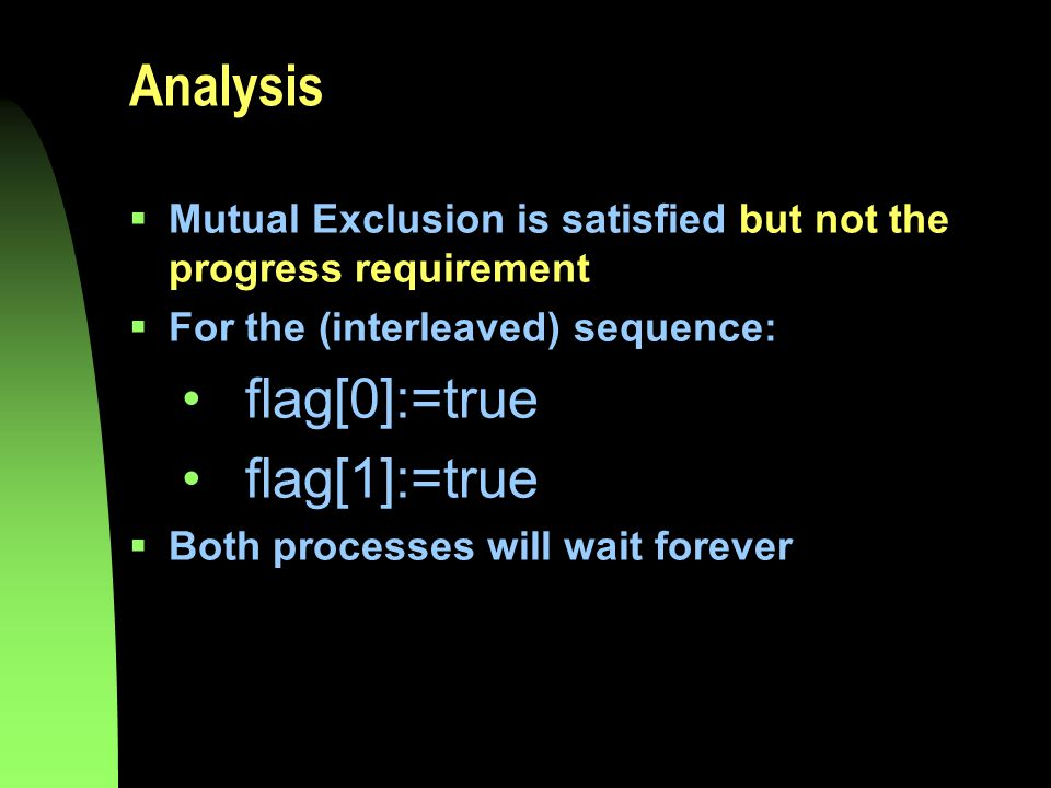 Analysis  Mutual Exclusion is satisfied but not the progress requirement  For the (interleaved) sequence: flag[0]:=true flag[1]:=true  Both processes will wait forever