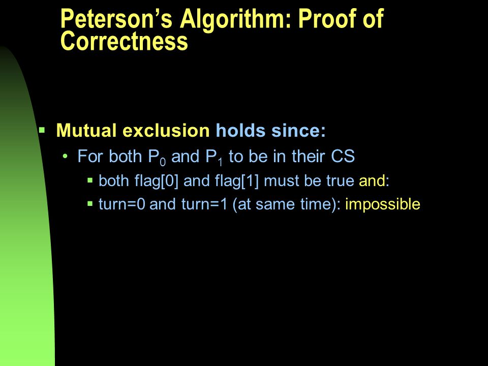 Peterson's Algorithm: Proof of Correctness  Mutual exclusion holds since: For both P 0 and P 1 to be in their CS  both flag[0] and flag[1] must be true and:  turn=0 and turn=1 (at same time): impossible