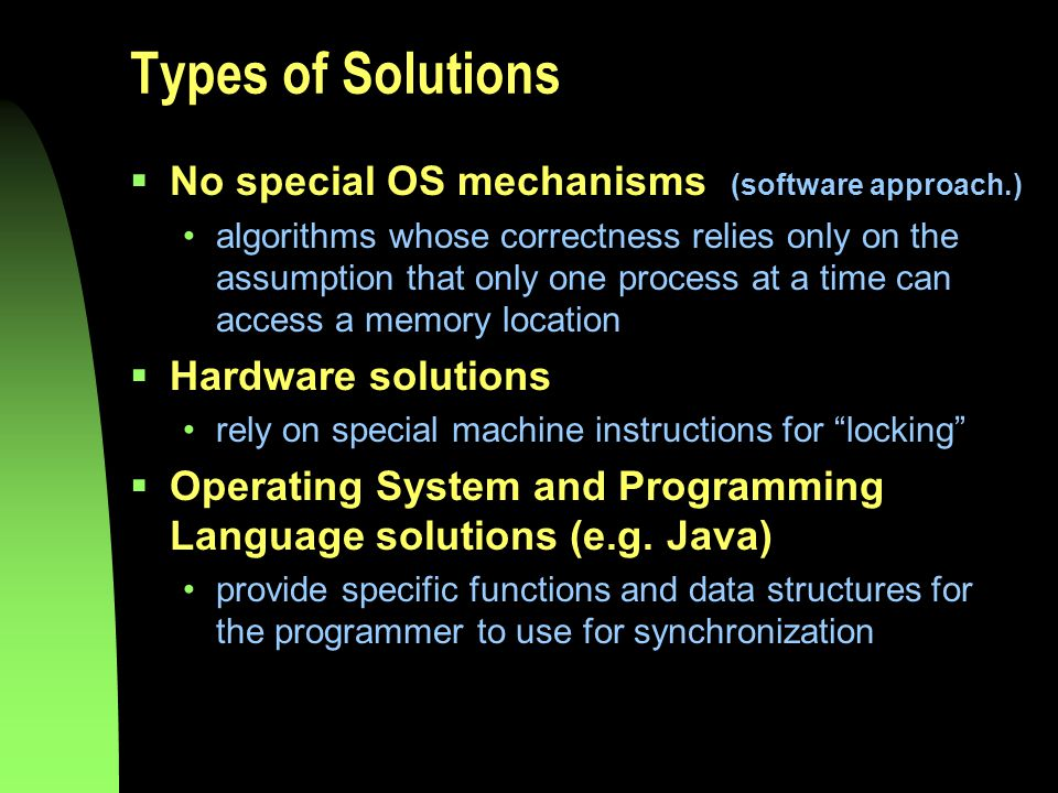 Types of Solutions  No special OS mechanisms (software approach.) algorithms whose correctness relies only on the assumption that only one process at a time can access a memory location  Hardware solutions rely on special machine instructions for locking  Operating System and Programming Language solutions (e.g.