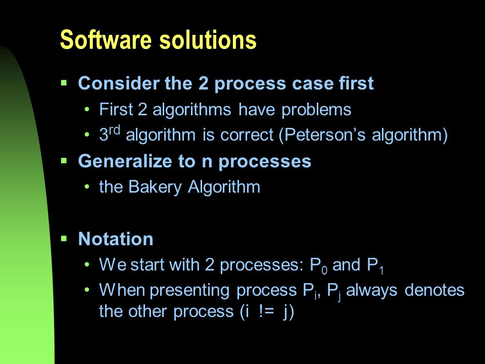 Software solutions  Consider the 2 process case first First 2 algorithms have problems 3 rd algorithm is correct (Peterson's algorithm)  Generalize to n processes the Bakery Algorithm  Notation We start with 2 processes: P 0 and P 1 When presenting process P i, P j always denotes the other process (i != j)