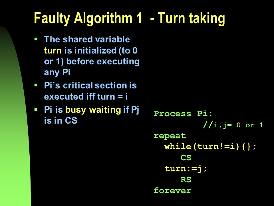 Faulty Algorithm 1 - Turn taking  The shared variable turn is initialized (to 0 or 1) before executing any Pi  Pi's critical section is executed iff turn = i  Pi is busy waiting if Pj is in CS Process Pi: // i,j= 0 or 1 repeat while(turn!=i){}; CS turn:=j; RS forever