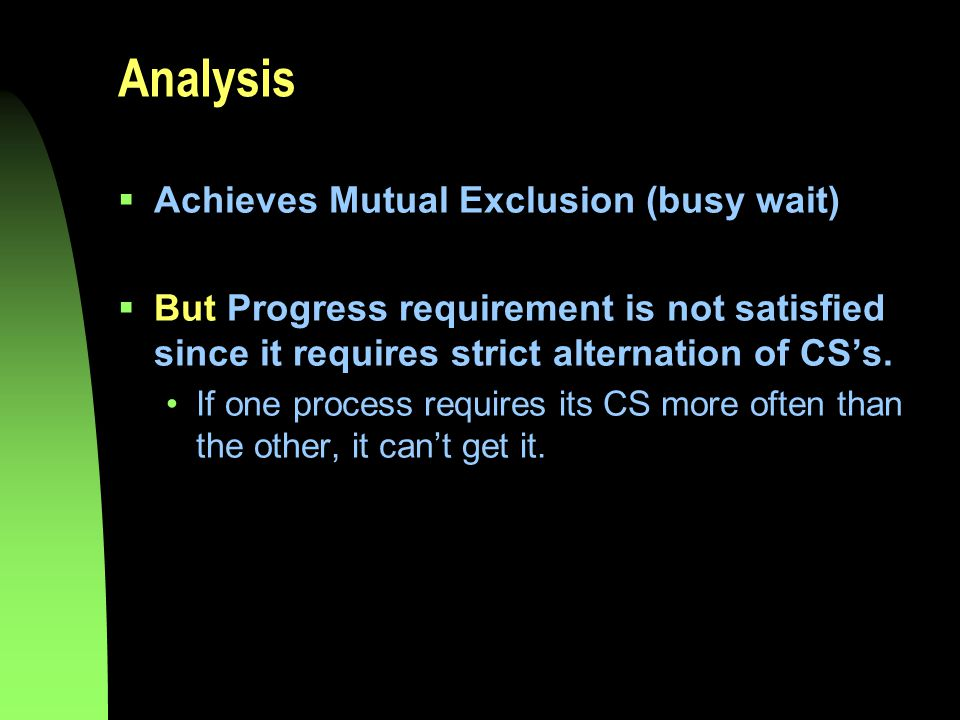 Analysis  Achieves Mutual Exclusion (busy wait)  But Progress requirement is not satisfied since it requires strict alternation of CS's.