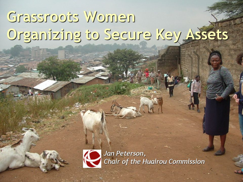 Grassroots Women Organizing to Secure Key Assets Jan Peterson, Chair of the Huairou Commission