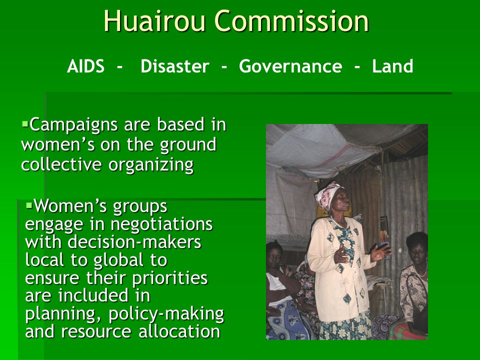 Huairou Commission  Campaigns are based in women's on the ground collective organizing AIDS - Disaster - Governance - Land  Women's groups engage in negotiations with decision-makers local to global to ensure their priorities are included in planning, policy-making and resource allocation