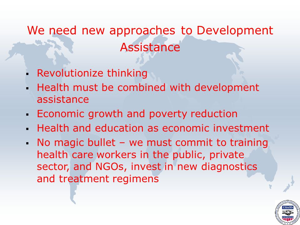  Revolutionize thinking  Health must be combined with development assistance  Economic growth and poverty reduction  Health and education as economic investment  No magic bullet – we must commit to training health care workers in the public, private sector, and NGOs, invest in new diagnostics and treatment regimens We need new approaches to Development Assistance