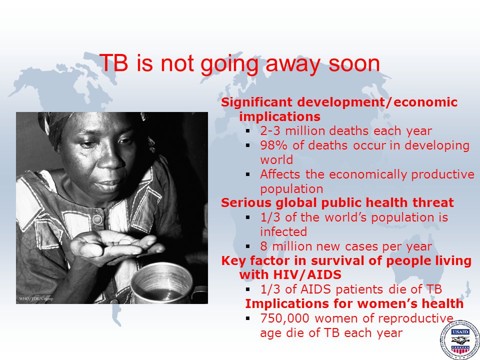 Significant development/economic implications  2-3 million deaths each year  98% of deaths occur in developing world  Affects the economically productive population Serious global public health threat  1/3 of the world's population is infected  8 million new cases per year Key factor in survival of people living with HIV/AIDS  1/3 of AIDS patients die of TB Implications for women's health  750,000 women of reproductive age die of TB each year TB is not going away soon