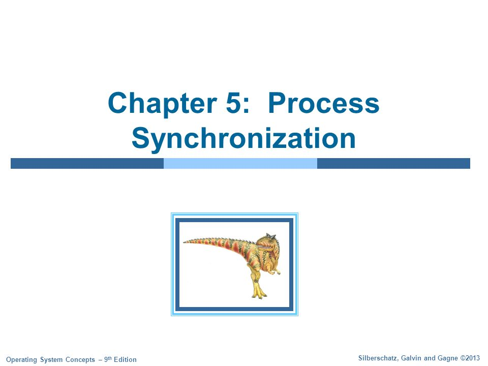 Silberschatz, Galvin and Gagne ©2013 Operating System Concepts – 9 th Edition Chapter 5: Process Synchronization