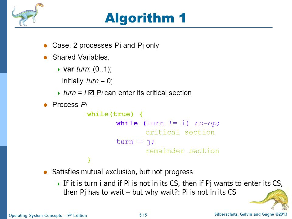 5.15 Silberschatz, Galvin and Gagne ©2013 Operating System Concepts – 9 th Edition Algorithm 1 Case: 2 processes Pi and Pj only Shared Variables:  var turn: (0..1); initially turn = 0;  turn = i  P i can enter its critical section Process P i while(true) { while (turn != i) no-op; critical section turn = j; remainder section } l Satisfies mutual exclusion, but not progress  If it is turn i and if Pi is not in its CS, then if Pj wants to enter its CS, then Pj has to wait – but why wait : Pi is not in its CS
