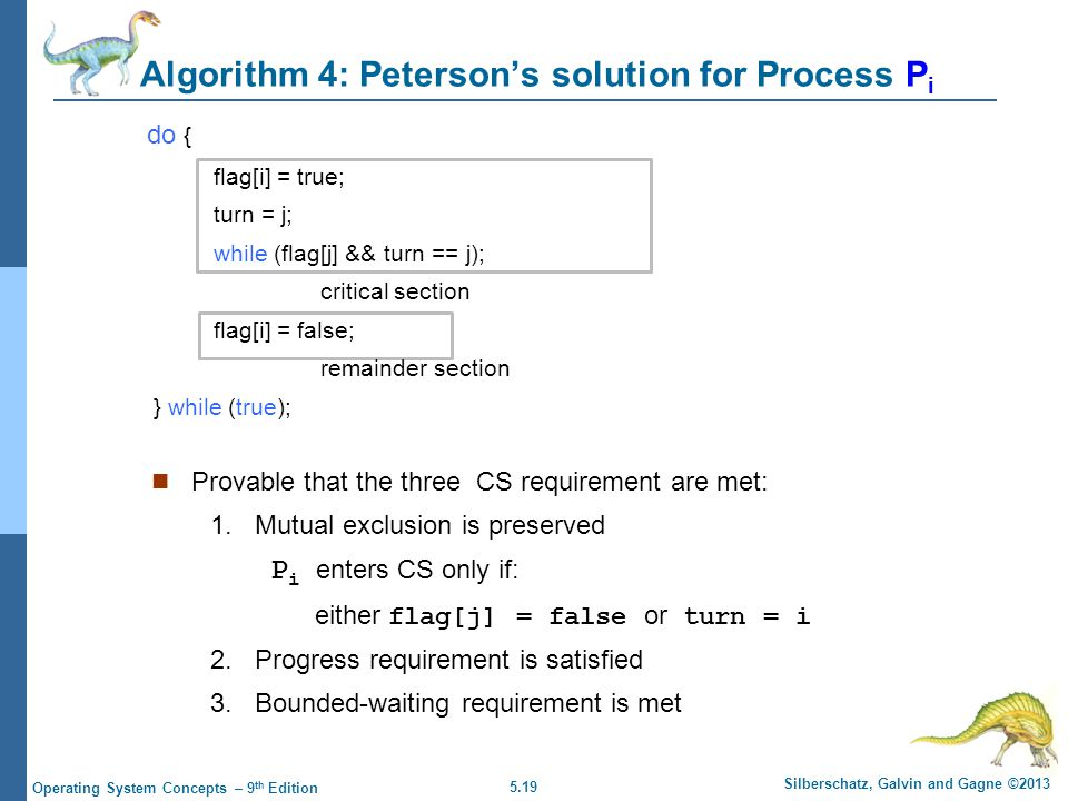 5.19 Silberschatz, Galvin and Gagne ©2013 Operating System Concepts – 9 th Edition Algorithm 4: Peterson's solution for Process P i do { flag[i] = true; turn = j; while (flag[j] && turn == j); critical section flag[i] = false; remainder section } while (true); Provable that the three CS requirement are met: 1.