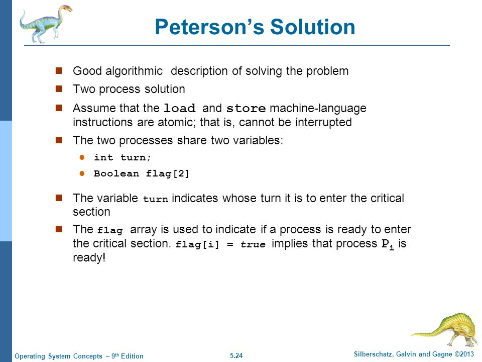 5.24 Silberschatz, Galvin and Gagne ©2013 Operating System Concepts – 9 th Edition Peterson's Solution Good algorithmic description of solving the problem Two process solution Assume that the load and store machine-language instructions are atomic; that is, cannot be interrupted The two processes share two variables: l int turn; l Boolean flag[2] The variable turn indicates whose turn it is to enter the critical section The flag array is used to indicate if a process is ready to enter the critical section.