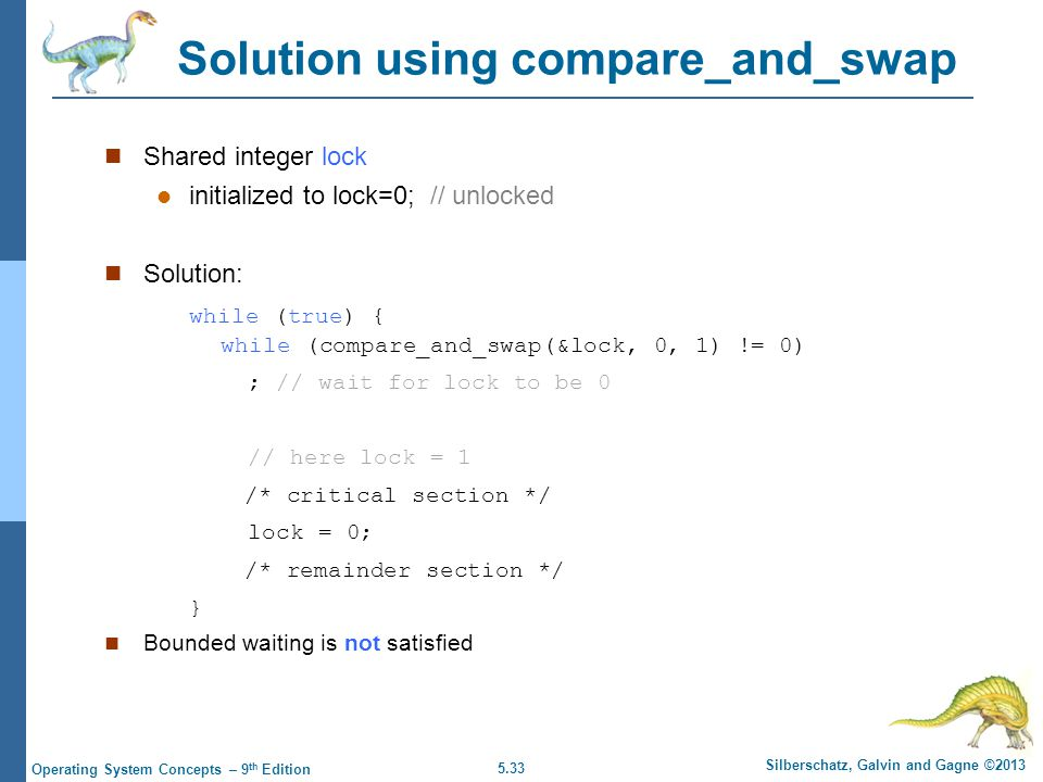 5.33 Silberschatz, Galvin and Gagne ©2013 Operating System Concepts – 9 th Edition Solution using compare_and_swap Shared integer lock initialized to lock=0; // unlocked Solution: while (true) { while (compare_and_swap(&lock, 0, 1) != 0) ; // wait for lock to be 0 // here lock = 1 /* critical section */ lock = 0; /* remainder section */ } Bounded waiting is not satisfied