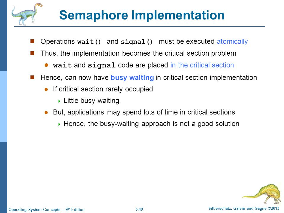 5.40 Silberschatz, Galvin and Gagne ©2013 Operating System Concepts – 9 th Edition Semaphore Implementation Operations wait() and signal() must be executed atomically Thus, the implementation becomes the critical section problem wait and signal code are placed in the critical section Hence, can now have busy waiting in critical section implementation If critical section rarely occupied  Little busy waiting But, applications may spend lots of time in critical sections  Hence, the busy-waiting approach is not a good solution