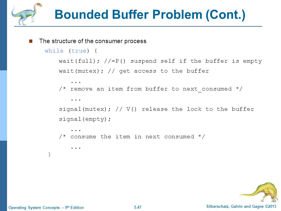 5.47 Silberschatz, Galvin and Gagne ©2013 Operating System Concepts – 9 th Edition Bounded Buffer Problem (Cont.) The structure of the consumer process while (true) { wait(full); //=P() suspend self if the buffer is empty wait(mutex); // get access to the buffer...
