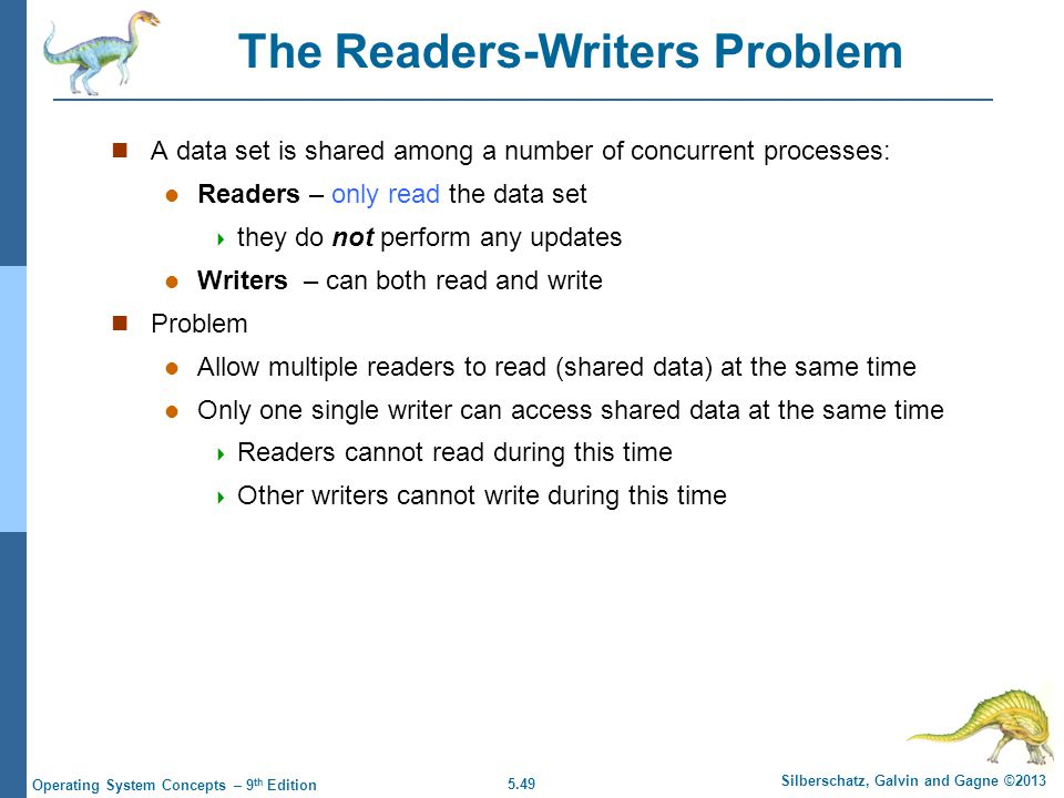 5.49 Silberschatz, Galvin and Gagne ©2013 Operating System Concepts – 9 th Edition The Readers-Writers Problem A data set is shared among a number of concurrent processes: Readers – only read the data set  they do not perform any updates Writers – can both read and write Problem Allow multiple readers to read (shared data) at the same time Only one single writer can access shared data at the same time  Readers cannot read during this time  Other writers cannot write during this time