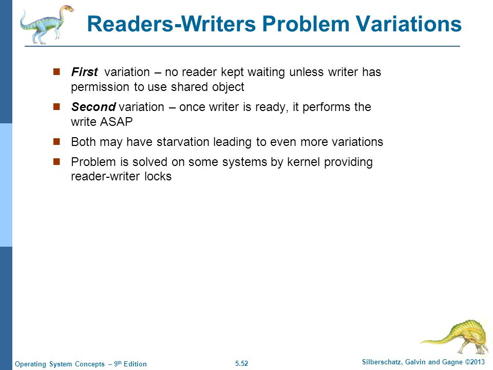 5.52 Silberschatz, Galvin and Gagne ©2013 Operating System Concepts – 9 th Edition Readers-Writers Problem Variations First variation – no reader kept waiting unless writer has permission to use shared object Second variation – once writer is ready, it performs the write ASAP Both may have starvation leading to even more variations Problem is solved on some systems by kernel providing reader-writer locks