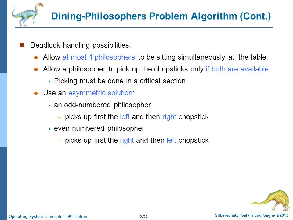 5.55 Silberschatz, Galvin and Gagne ©2013 Operating System Concepts – 9 th Edition Dining-Philosophers Problem Algorithm (Cont.) Deadlock handling possibilities: Allow at most 4 philosophers to be sitting simultaneously at the table.