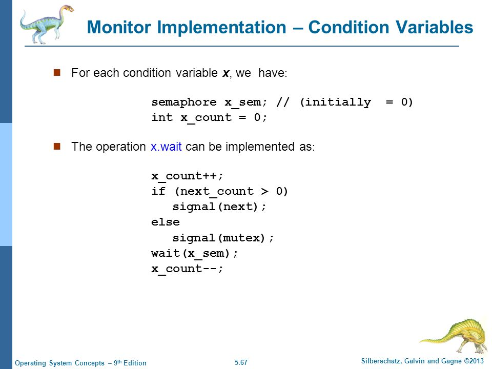 5.67 Silberschatz, Galvin and Gagne ©2013 Operating System Concepts – 9 th Edition Monitor Implementation – Condition Variables For each condition variable x, we have : semaphore x_sem; // (initially = 0) int x_count = 0; The operation x.wait can be implemented as : x_count++; if (next_count > 0) signal(next); else signal(mutex); wait(x_sem); x_count--;