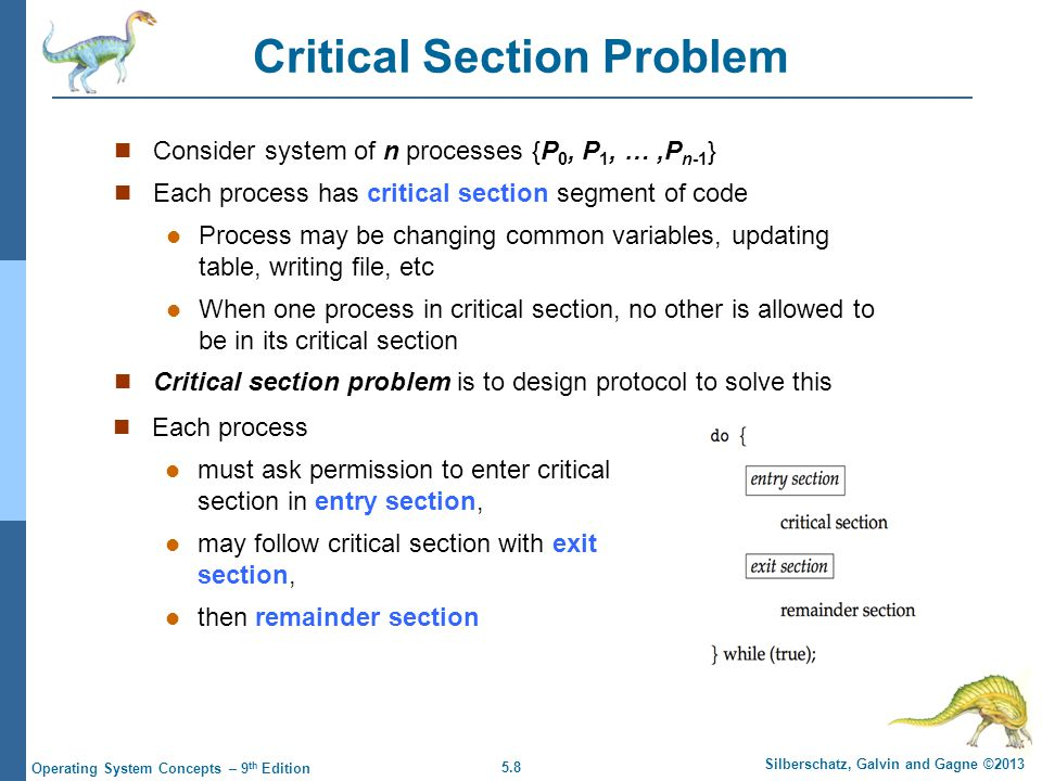5.8 Silberschatz, Galvin and Gagne ©2013 Operating System Concepts – 9 th Edition Critical Section Problem Consider system of n processes {P 0, P 1, …,P n-1 } Each process has critical section segment of code Process may be changing common variables, updating table, writing file, etc When one process in critical section, no other is allowed to be in its critical section Critical section problem is to design protocol to solve this Each process must ask permission to enter critical section in entry section, may follow critical section with exit section, then remainder section