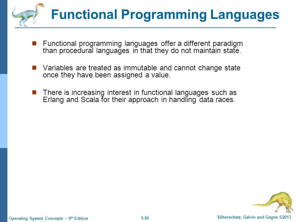 5.80 Silberschatz, Galvin and Gagne ©2013 Operating System Concepts – 9 th Edition Functional programming languages offer a different paradigm than procedural languages in that they do not maintain state.
