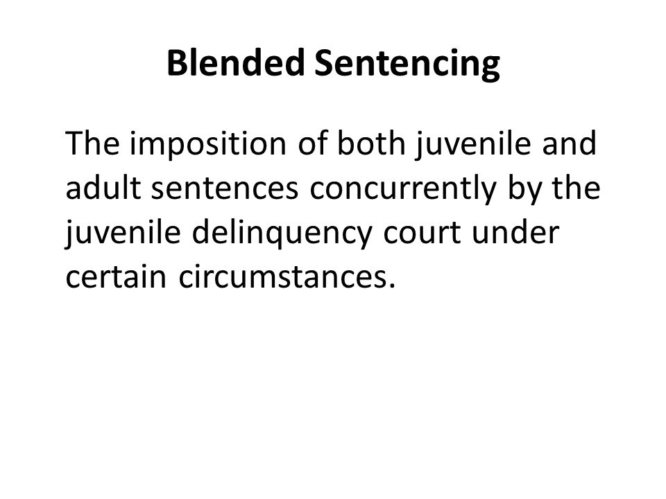 Blended Sentencing The imposition of both juvenile and adult sentences concurrently by the juvenile delinquency court under certain circumstances.