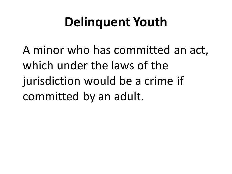 Delinquent Youth A minor who has committed an act, which under the laws of the jurisdiction would be a crime if committed by an adult.
