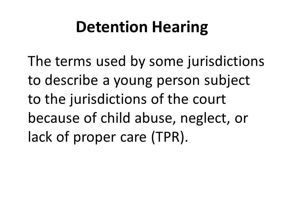 Detention Hearing The terms used by some jurisdictions to describe a young person subject to the jurisdictions of the court because of child abuse, neglect, or lack of proper care (TPR).