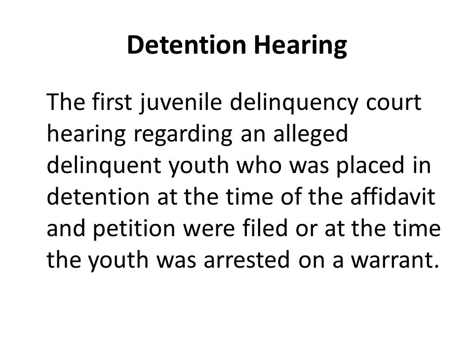Detention Hearing The first juvenile delinquency court hearing regarding an alleged delinquent youth who was placed in detention at the time of the affidavit and petition were filed or at the time the youth was arrested on a warrant.