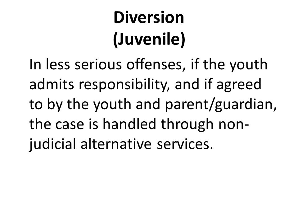Diversion (Juvenile) In less serious offenses, if the youth admits responsibility, and if agreed to by the youth and parent/guardian, the case is handled through non- judicial alternative services.