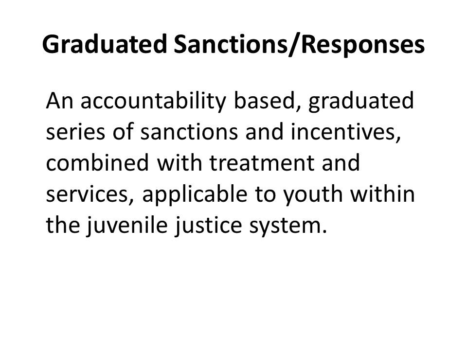 Graduated Sanctions/Responses An accountability based, graduated series of sanctions and incentives, combined with treatment and services, applicable to youth within the juvenile justice system.