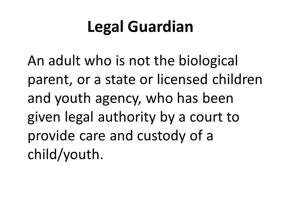 Legal Guardian An adult who is not the biological parent, or a state or licensed children and youth agency, who has been given legal authority by a court to provide care and custody of a child/youth.